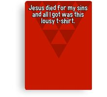 Jesus died for my sins and all I got was this lousy t-shirt. Canvas Print