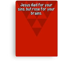 Jesus died for your sins' but rose for your brains.  Canvas Print