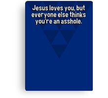 Jesus loves you' but everyone else thinks you're an asshole. Canvas Print