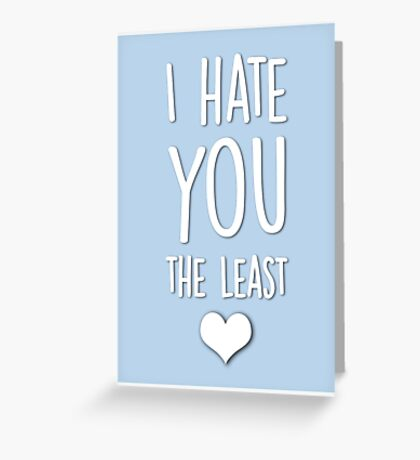 I hate you the least Greeting Card