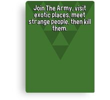 Join The Army' visit exotic places' meet strange people' then kill them. Canvas Print
