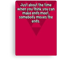 Just about the time when you think you can make ends meet' somebody moves the ends. Canvas Print