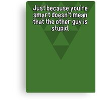 Just because you're smart doesn't mean that the other guy is stupid. Canvas Print