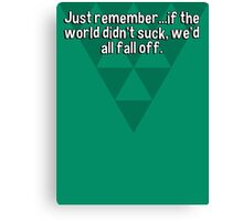 Just remember...if the world didn't suck' we'd all fall off. Canvas Print