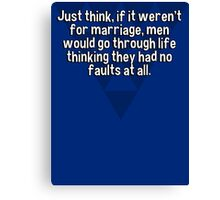 Just think' if it weren't for marriage' men would go through life thinking they had no faults at all. Canvas Print