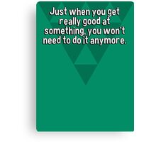Just when you get really good at something' you won't need to do it anymore. Canvas Print