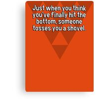 Just when you think you've finally hit the bottom' someone tosses you a shovel. Canvas Print