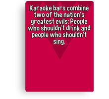 Karaoke bars combine two of the nation's greatest evils: People who shouldn't drink and people who shouldn't sing. Canvas Print