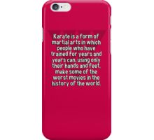 Karate is a form of martial arts in which people who have trained for years and years can' using only their hands and feet' make some of the worst movies in the history of the world. iPhone Case/Skin