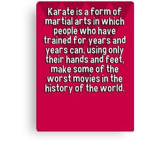 Karate is a form of martial arts in which people who have trained for years and years can' using only their hands and feet' make some of the worst movies in the history of the world. Canvas Print