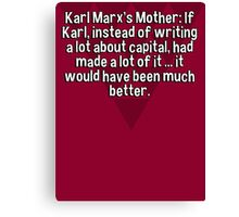 Karl Marx's Mother: If Karl' instead of writing a lot about capital' had made a lot of it ... it would have been much better. Canvas Print