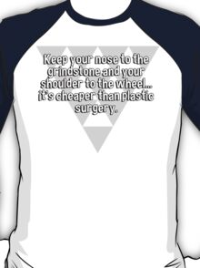 Keep your nose to the grindstone and your shoulder to the wheel... it's cheaper than plastic surgery. T-Shirt