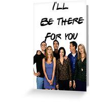 I'll be there for you! Greeting Card