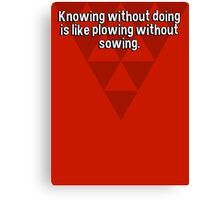 Knowing without doing is like plowing without sowing. Canvas Print
