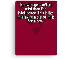 Knowledge is often mistaken for intelligence. This is like mistaking a cup of milk for a cow.   Canvas Print