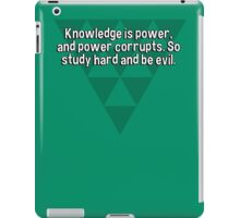 Knowledge is power' and power corrupts. So study hard and be evil. iPad Case/Skin