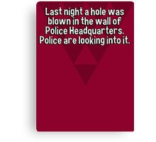 Last night a hole was blown in the wall of Police Headquarters. Police are looking into it. Canvas Print
