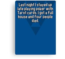 Last night I stayed up late playing poker with Tarot cards. I got a full house and four people died. Canvas Print