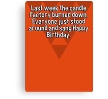 Last week the candle factory burned down. Everyone just stood around and sang Happy Birthday. Canvas Print