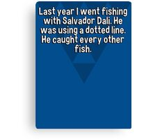 Last year I went fishing with Salvador Dali. He was using a dotted line. He caught every other fish. Canvas Print