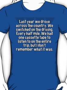 Last year we drove across the country. We switched on the driving. Every half mile. We had one cassette tape to listen to on the entire trip' but I don't remember what it was. T-Shirt