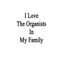 I Love The Organists In My Family  by supernova23