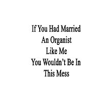 If You Had Married An Organist Like Me You Wouldn't Be In This Mess  by supernova23