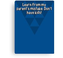 Learn from my parent's mistake. Don't have kids! Canvas Print