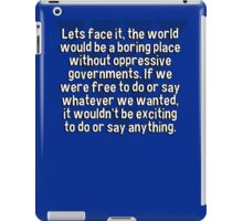 Lets face it' the world would be a boring place without oppressive governments. If we were free to do or say whatever we wanted' it wouldn't be exciting to do or say anything. iPad Case/Skin
