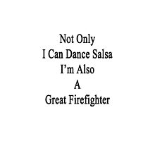 Not Only I Can Dance Salsa I'm Also A Great Firefighter  by supernova23
