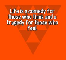 Life is a comedy for those who think and a tragedy for those who feel. by margdbrown