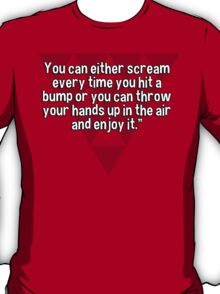 Life is a roller coaster.You can either scream every time you hit a bump or you can throw your hands up in the air and enjoy it. T-Shirt