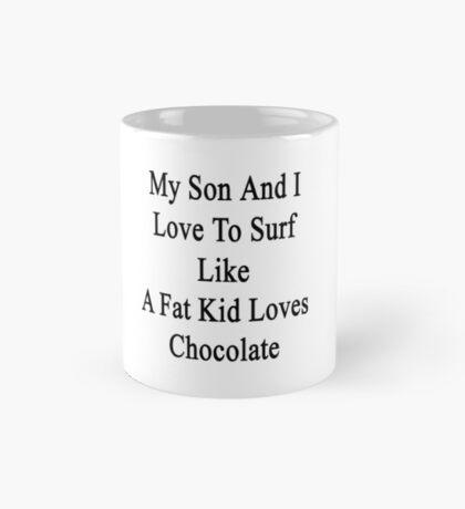 My Son And I Love To Surf Like A Fat Kid Loves Chocolate  Mug