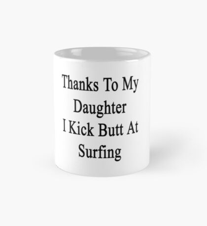 Thanks To My Daughter I Kick Butt At Surfing  Mug