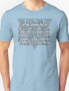 Lisp in action is like a finely choreographed ballet. Basic in action is like a waltz of drugged elephants. C in action is like a sword dance on a freshly waxed floor. T-Shirt