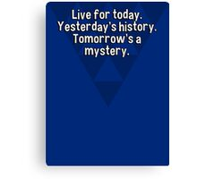 Live for today. Yesterday's history. Tomorrow's a mystery. Canvas Print
