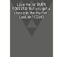 Love me' or BURN FOREVER. But you get a choice in the matter. Cool' eh? (God) Photographic Print