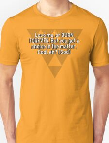 Love me' or BURN FOREVER. But you get a choice in the matter. Cool' eh? (God) T-Shirt