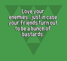Love your enemies...just in case your friends turn out to be a bunch of bastards. by margdbrown