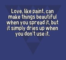 Love' like paint' can make things beautiful when you spread it' but it simply dries up when you don't use it. by margdbrown