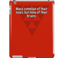 Many complain of their looks' but none of their brains.  iPad Case/Skin