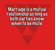 Marriage is a mutual relationship as long as both parties know when to be mute. by margdbrown