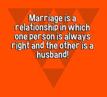 Marriage is a relationship in which one person is always right and the other is a husband! by margdbrown