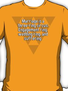 Marriage is a three-ring circus: Engagement ring' wedding ring' and suffering. T-Shirt