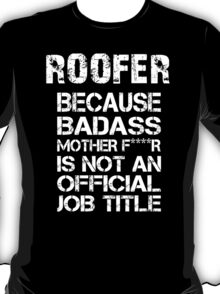 Roofer Because Badass Mother F****r Is Not An Official Job Title - Tshirts T-Shirt