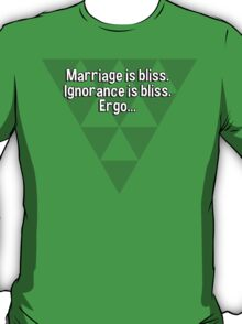 Marriage is bliss. Ignorance is bliss. Ergo... T-Shirt