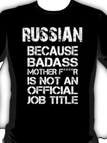 Russian Because Badass Mother F****r Is Not An Official Job Title - Tshirts T-Shirt