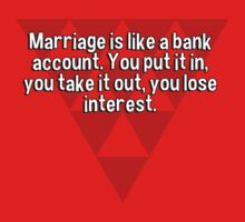 Marriage is like a bank account. You put it in' you take it out' you lose interest. by margdbrown