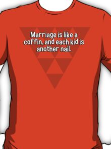 Marriage is like a coffin' and each kid is another nail. T-Shirt