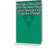 Marriage is like a violin; after the sweet music is over' there are still strings are attached. Greeting Card